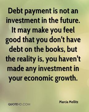 Marcia Mellitz  - Debt payment is not an investment in the future. It may make you feel good that you don't have debt on the books, but the reality is, you haven't made any investment in your economic growth.