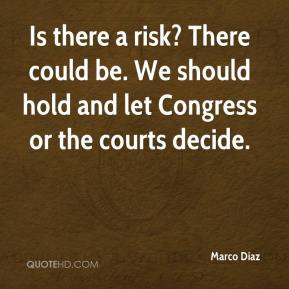 Marco Diaz  - Is there a risk? There could be. We should hold and let Congress or the courts decide.