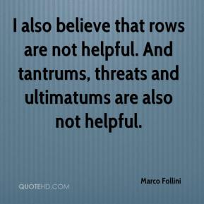 Marco Follini  - I also believe that rows are not helpful. And tantrums, threats and ultimatums are also not helpful.