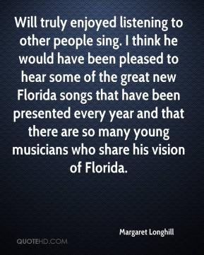 Margaret Longhill  - Will truly enjoyed listening to other people sing. I think he would have been pleased to hear some of the great new Florida songs that have been presented every year and that there are so many young musicians who share his vision of Florida.