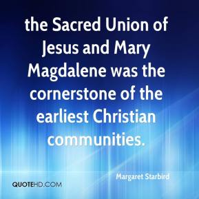 Margaret Starbird  - the Sacred Union of Jesus and Mary Magdalene was the cornerstone of the earliest Christian communities.