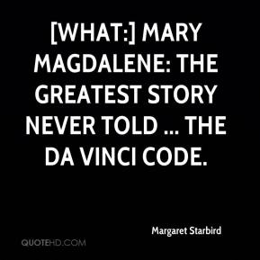 Margaret Starbird  - [What:] Mary Magdalene: The Greatest Story Never Told ... The Da Vinci Code.
