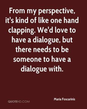 From my perspective, it's kind of like one hand clapping. We'd love to have a dialogue, but there needs to be someone to have a dialogue with.