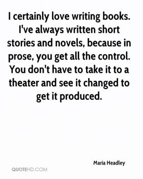 Maria Headley  - I certainly love writing books. I've always written short stories and novels, because in prose, you get all the control. You don't have to take it to a theater and see it changed to get it produced.
