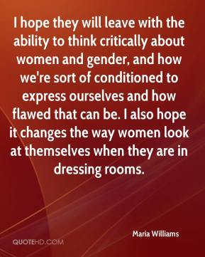 Maria Williams  - I hope they will leave with the ability to think critically about women and gender, and how we're sort of conditioned to express ourselves and how flawed that can be. I also hope it changes the way women look at themselves when they are in dressing rooms.