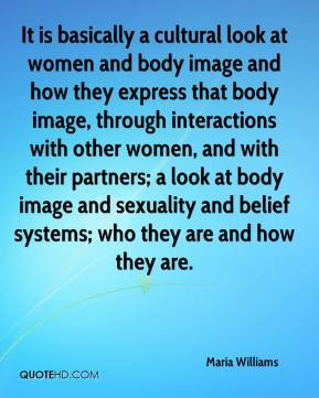 Maria Williams  - It is basically a cultural look at women and body image and how they express that body image, through interactions with other women, and with their partners; a look at body image and sexuality and belief systems; who they are and how they are.