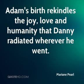Mariane Pearl  - Adam's birth rekindles the joy, love and humanity that Danny radiated wherever he went.