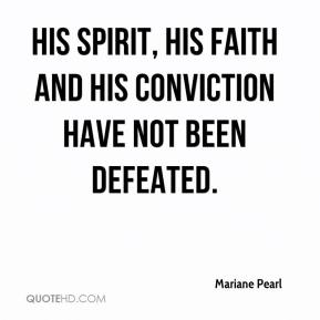 Mariane Pearl  - His spirit, his faith and his conviction have not been defeated.