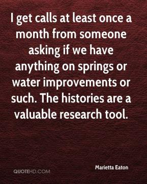 Marietta Eaton  - I get calls at least once a month from someone asking if we have anything on springs or water improvements or such. The histories are a valuable research tool.