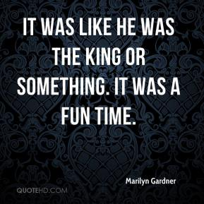 Marilyn Gardner  - It was like he was the king or something. It was a fun time.