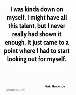 Mario Henderson  - I was kinda down on myself. I might have all this talent, but I never really had shown it enough. It just came to a point where I had to start looking out for myself.