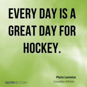Mario Lemeiux - Every day is a great day for hockey.
