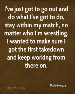Mario Morgan  - I've just got to go out and do what I've got to do, stay within my match, no matter who I'm wrestling. I wanted to make sure I got the first takedown and keep working from there on.