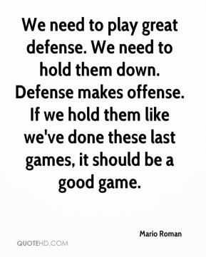 Mario Roman  - We need to play great defense. We need to hold them down. Defense makes offense. If we hold them like we've done these last games, it should be a good game.