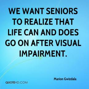Marion Gwizdala  - We want seniors to realize that life can and does go on after visual impairment.