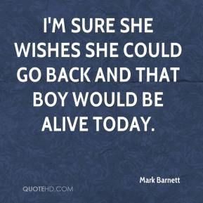 Mark Barnett  - I'm sure she wishes she could go back and that boy would be alive today.