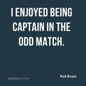Mark Bruyns  - I enjoyed being captain in the odd match.