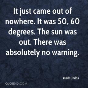 Mark Childs  - It just came out of nowhere. It was 50, 60 degrees. The sun was out. There was absolutely no warning.