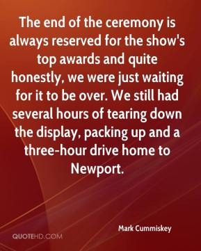 Mark Cummiskey  - The end of the ceremony is always reserved for the show's top awards and quite honestly, we were just waiting for it to be over. We still had several hours of tearing down the display, packing up and a three-hour drive home to Newport.