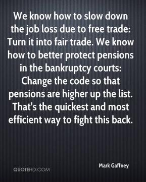 Mark Gaffney  - We know how to slow down the job loss due to free trade: Turn it into fair trade. We know how to better protect pensions in the bankruptcy courts: Change the code so that pensions are higher up the list. That's the quickest and most efficient way to fight this back.