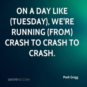 Mark Gregg  - On a day like (Tuesday), we're running (from) crash to crash to crash.