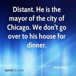 Mark Gyrion  - Distant. He is the mayor of the city of Chicago. We don't go over to his house for dinner.