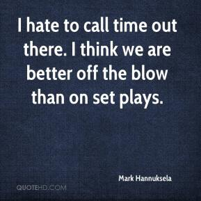 Mark Hannuksela  - I hate to call time out there. I think we are better off the blow than on set plays.