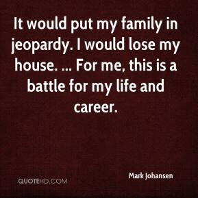 Mark Johansen  - It would put my family in jeopardy. I would lose my house. ... For me, this is a battle for my life and career.