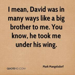 Mark Mangelsdorf  - I mean, David was in many ways like a big brother to me. You know, he took me under his wing.