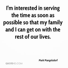 Mark Mangelsdorf  - I'm interested in serving the time as soon as possible so that my family and I can get on with the rest of our lives.