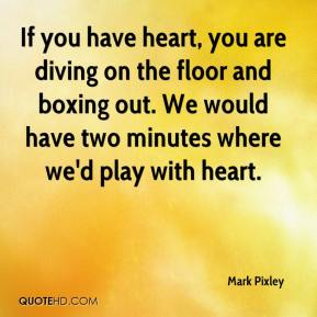 Mark Pixley  - If you have heart, you are diving on the floor and boxing out. We would have two minutes where we'd play with heart.