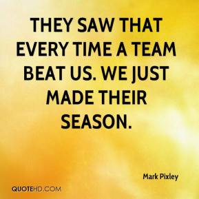 They saw that every time a team beat us. We just made their season.