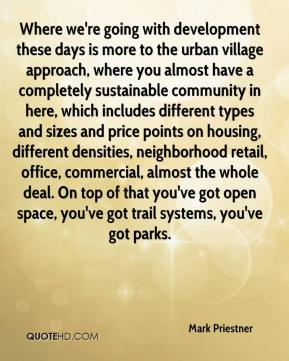 Mark Priestner  - Where we're going with development these days is more to the urban village approach, where you almost have a completely sustainable community in here, which includes different types and sizes and price points on housing, different densities, neighborhood retail, office, commercial, almost the whole deal. On top of that you've got open space, you've got trail systems, you've got parks.