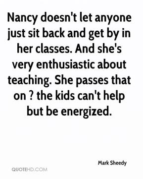 Mark Sheedy  - Nancy doesn't let anyone just sit back and get by in her classes. And she's very enthusiastic about teaching. She passes that on ? the kids can't help but be energized.