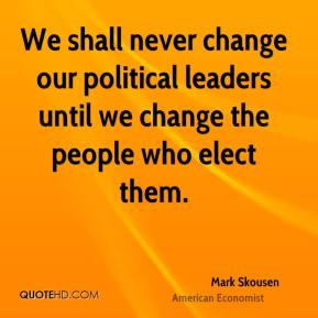 We shall never change our political leaders until we change the people who elect them.