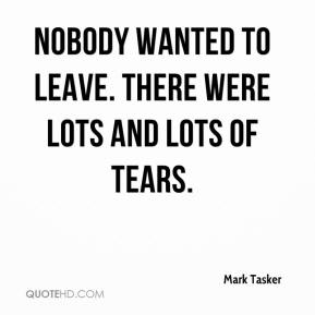 Mark Tasker  - Nobody wanted to leave. There were lots and lots of tears.