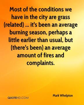 Mark Whelpton  - Most of the conditions we have in the city are grass (related) ... it's been an average burning season, perhaps a little earlier than usual, but (there's been) an average amount of fires and complaints.