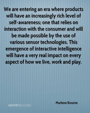 Marlene Bourne  - We are entering an era where products will have an increasingly rich level of self-awareness; one that relies on interaction with the consumer and will be made possible by the use of various sensor technologies. This emergence of interactive intelligence will have a very real impact on every aspect of how we live, work and play.