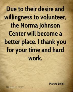 Marsha Zoller  - Due to their desire and willingness to volunteer, the Norma Johnson Center will become a better place. I thank you for your time and hard work.