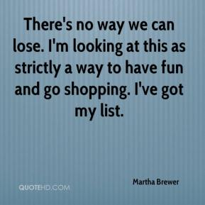 Martha Brewer  - There's no way we can lose. I'm looking at this as strictly a way to have fun and go shopping. I've got my list.