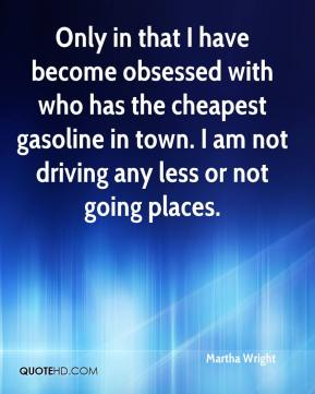 Martha Wright  - Only in that I have become obsessed with who has the cheapest gasoline in town. I am not driving any less or not going places.