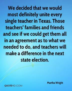 Martha Wright  - We decided that we would most definitely unite every single teacher in Texas. Those teachers' families and friends and see if we could get them all in an agreement as to what we needed to do, and teachers will make a difference in the next state election.