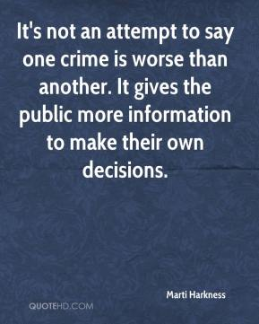 Marti Harkness  - It's not an attempt to say one crime is worse than another. It gives the public more information to make their own decisions.