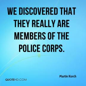 Martin Korch  - We discovered that they really are members of the police corps.