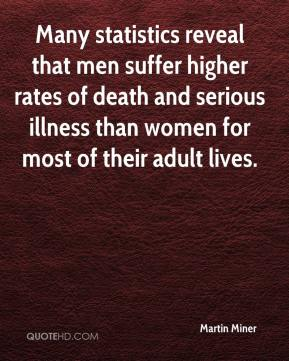 Martin Miner  - Many statistics reveal that men suffer higher rates of death and serious illness than women for most of their adult lives.