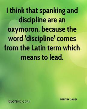 Martin Sauer  - I think that spanking and discipline are an oxymoron, because the word 'discipline' comes from the Latin term which means to lead.