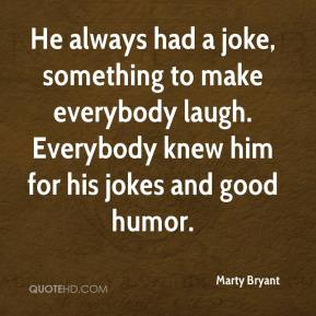 Marty Bryant  - He always had a joke, something to make everybody laugh. Everybody knew him for his jokes and good humor.