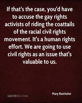 Mary Batchelor  - If that's the case, you'd have to accuse the gay rights activists of riding the coattails of the racial civil rights movement. It's a human rights effort. We are going to use civil rights as an issue that's valuable to us.