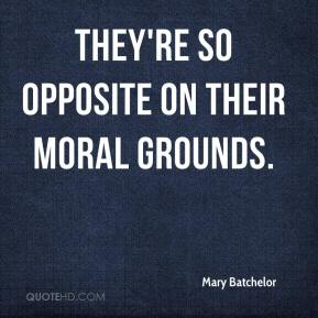 Mary Batchelor  - They're so opposite on their moral grounds.