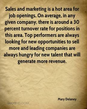 Sales and marketing is a hot area for job openings. On average, in any given company, there is around a 30 percent turnover rate for positions in this area. Top performers are always looking for new opportunities to sell more and leading companies are always hungry for new talent that will generate more revenue.